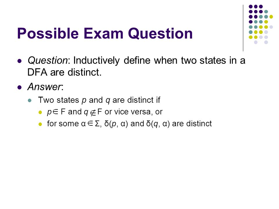 Possible Exam Question Question: Inductively define when two states in a DFA are distinct. Answer: Two states p and q are distinct if p F and q F or v