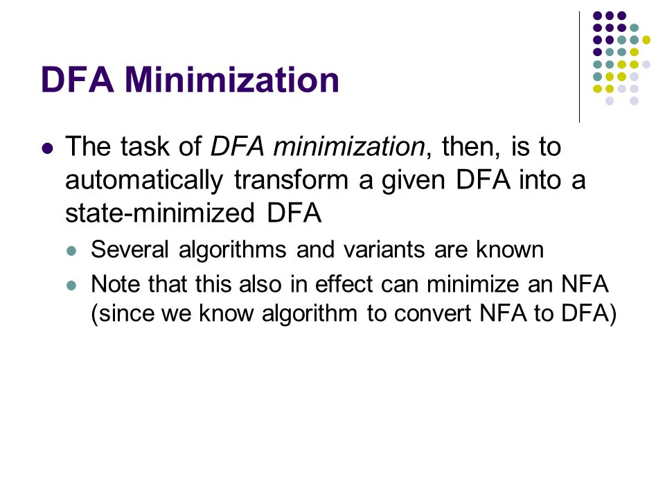 DFA Minimization The task of DFA minimization, then, is to automatically transform a given DFA into a state-minimized DFA Several algorithms and varia
