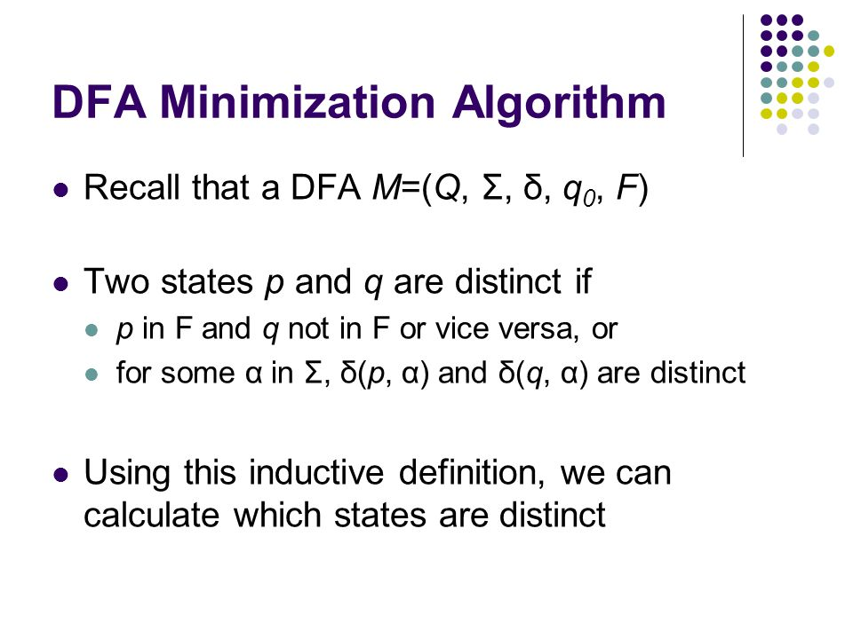 DFA Minimization Algorithm Create lower-triangular table DISTINCT, initially blank For every pair of states (p,q): If p is final and q is not, or vice versa DISTINCT(p,q) = ε Loop until no change for an iteration: For every pair of states (p,q) and each symbol α If DISTINCT(p,q) is blank and DISTINCT( δ(p,α), δ(q,α) ) is not blank  DISTINCT(p,q) = α Combine all states that are not distinct