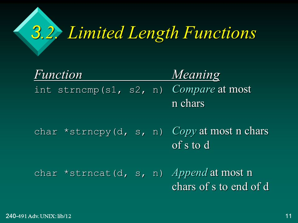 240-491 Adv. UNIX: lib/1211 3.2. Limited Length Functions FunctionMeaning int strncmp(s1, s2, n) Compare at most n chars char *strncpy(d, s, n) Copy a