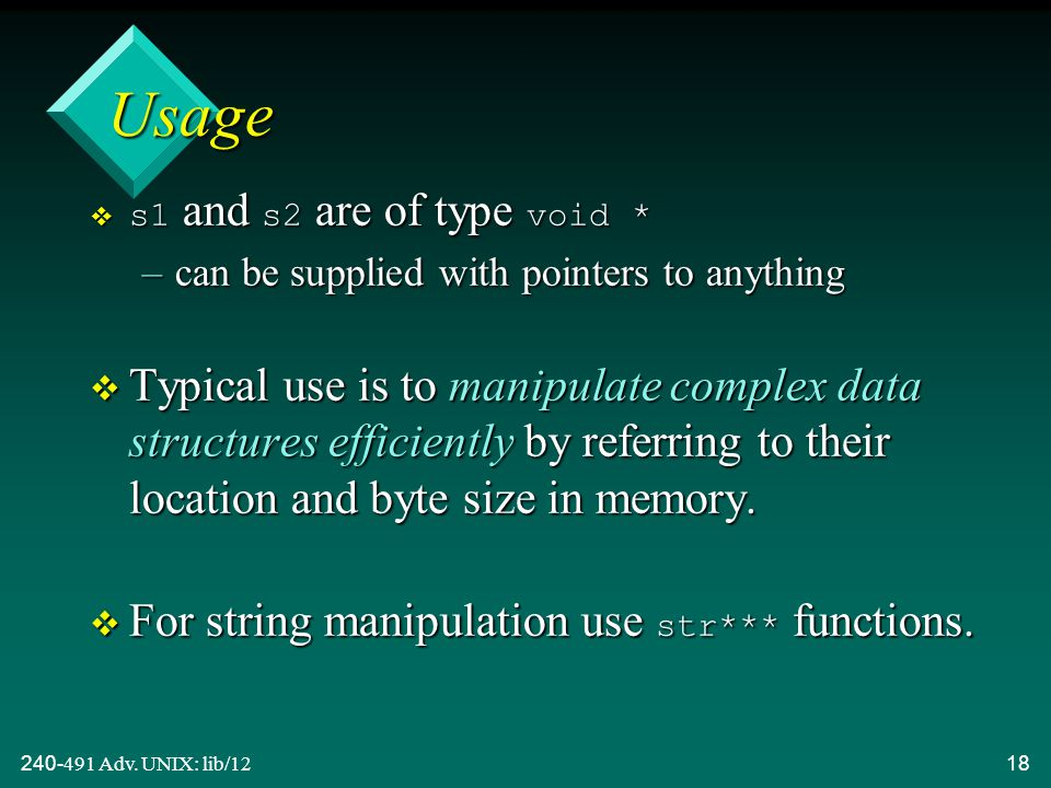 240-491 Adv. UNIX: lib/1218 Usage  s1 and s2 are of type void * –can be supplied with pointers to anything v Typical use is to manipulate complex dat