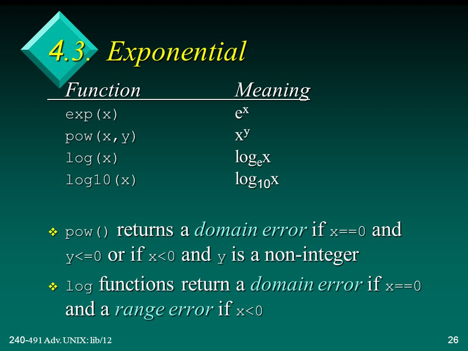 240-491 Adv. UNIX: lib/1226 4.3. Exponential FunctionMeaning exp(x) e x pow(x,y) x y log(x) log e x log10(x) log 10 x  pow() returns a domain error i