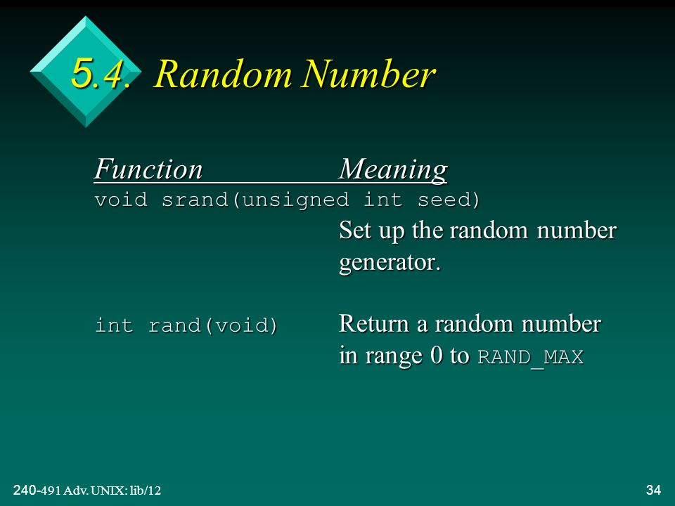 240-491 Adv. UNIX: lib/1234 5.4. Random Number FunctionMeaning void srand(unsigned int seed) Set up the random number generator. int rand(void) Return