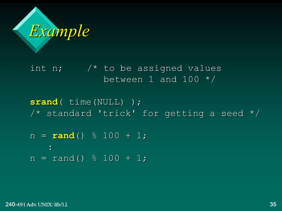 240-491 Adv. UNIX: lib/1235 Example int n; /* to be assigned values between 1 and 100 */ srand( time(NULL) ); /* standard 'trick' for getting a seed *