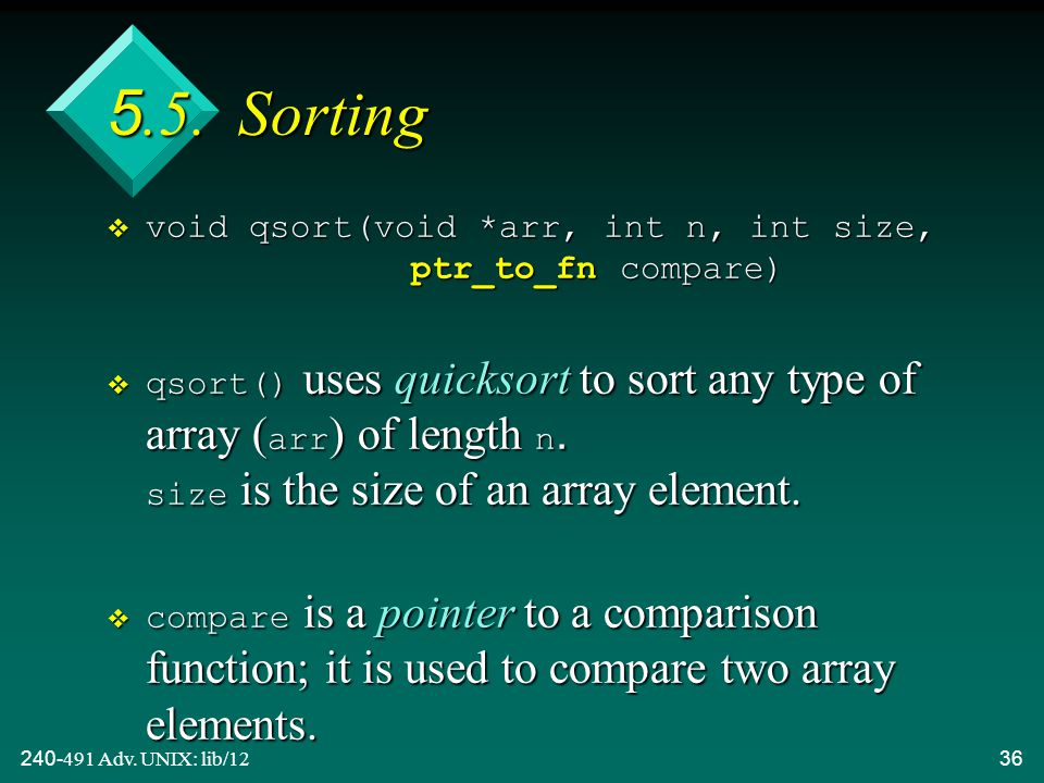 240-491 Adv. UNIX: lib/1236 5.5. Sorting  void qsort(void *arr, int n, int size, ptr_to_fn compare)  qsort() uses quicksort to sort any type of arra