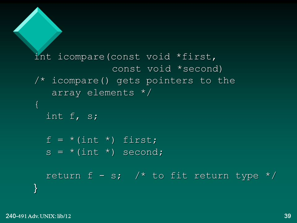 240-491 Adv. UNIX: lib/1239 int icompare(const void *first, const void *second) /* icompare() gets pointers to the array elements */ { int f, s; f = *