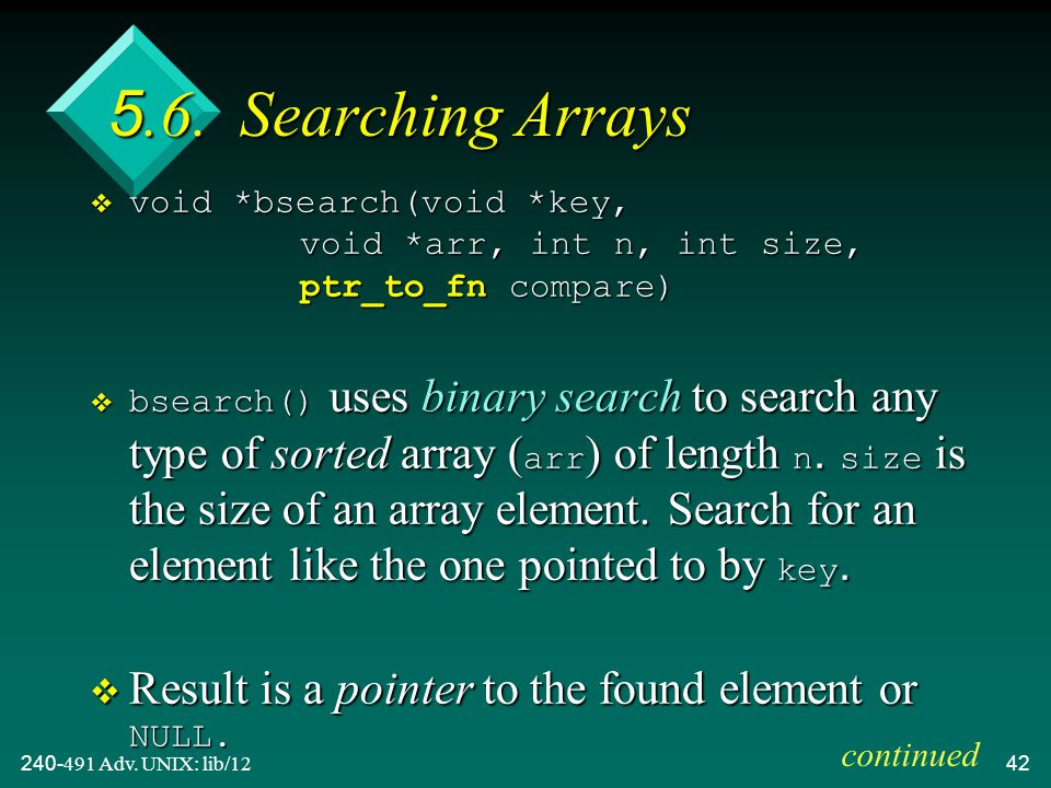 240-491 Adv. UNIX: lib/1242 5.6. Searching Arrays  void *bsearch(void *key, void *arr, int n, int size, ptr_to_fn compare)  bsearch() uses binary se