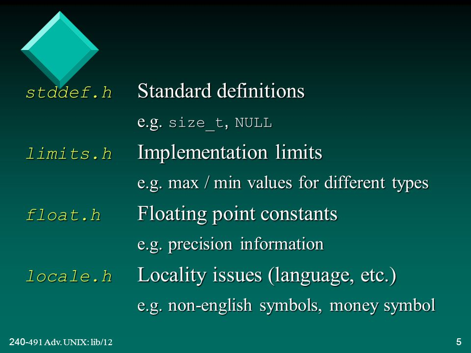240-491 Adv. UNIX: lib/125 stddef.h Standard definitions e.g. size_t, NULL limits.h Implementation limits e.g. max / min values for different types fl