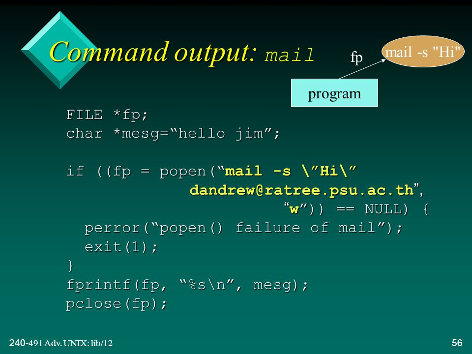 "240-491 Adv. UNIX: lib/1256 Command output: Command output: mail FILE *fp; char *mesg=""hello jim""; if ((fp = popen(""mail -s \""Hi\"" dandrew@ratree.psu."