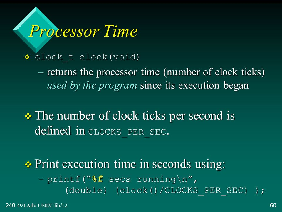 240-491 Adv. UNIX: lib/1260 Processor Time  clock_t clock(void) –returns the processor time (number of clock ticks) used by the program since its exe
