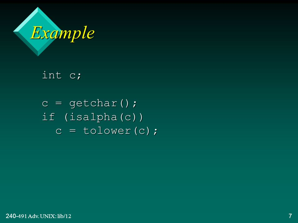 240-491 Adv. UNIX: lib/127 Example int c; c = getchar(); if (isalpha(c)) c = tolower(c);