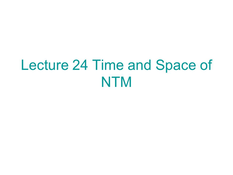 Lecture 24 Time and Space of NTM