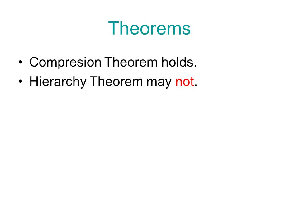 Theorems Compresion Theorem holds. Hierarchy Theorem may not.