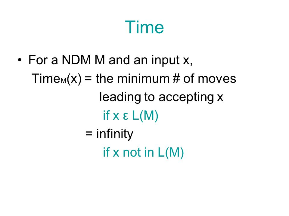 Time Bound A NTM M is said to have a time bound t(n) if for sufficiently large n and every x ε L(M) With  x =n, Time M (x) < max {n+1, t(n)}.