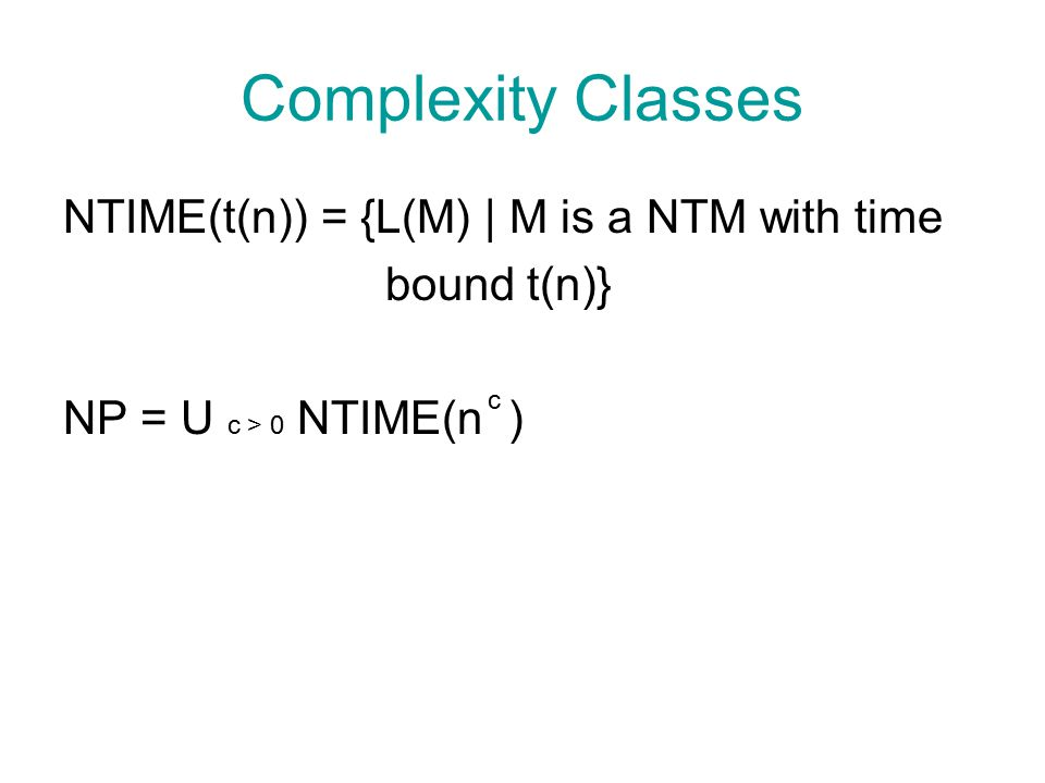 Complexity Classes NTIME(t(n)) = {L(M) | M is a NTM with time bound t(n)} NP = U c > 0 NTIME(n ) c