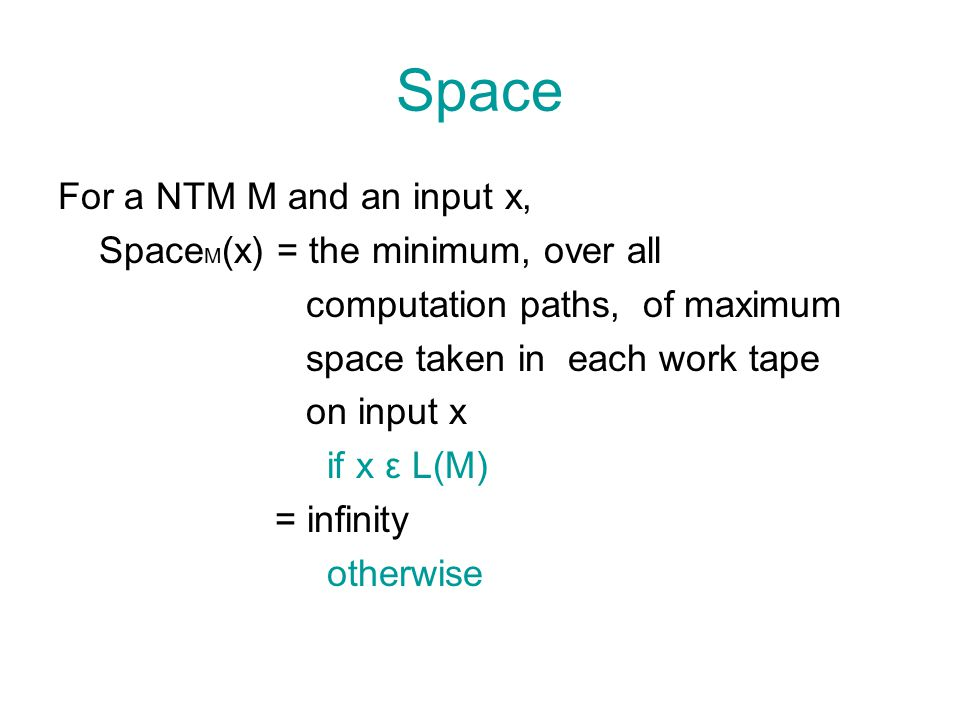 Space bound A NTM M is said to have a space bound s(n) if sufficiently large n and every input x with  x =n, Space M (x) ≤ max{1, s(n)}
