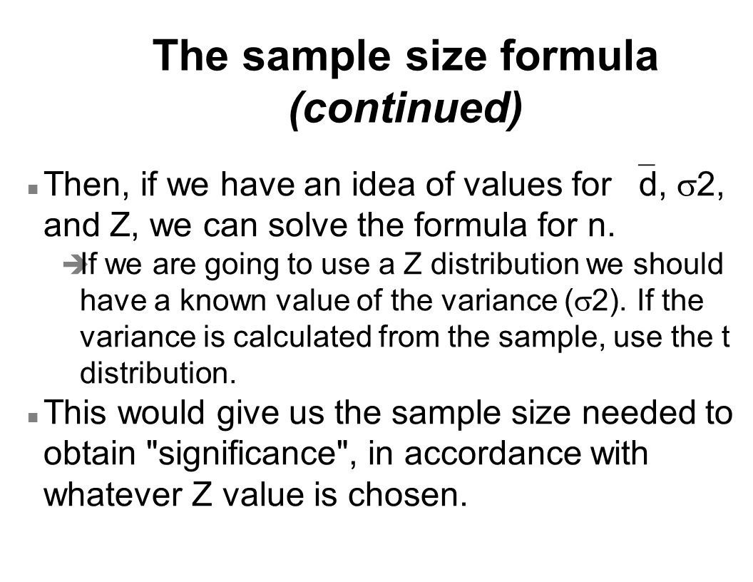 The sample size formula (continued) Then, if we have an idea of values for  d,  2, and Z, we can solve the formula for n.