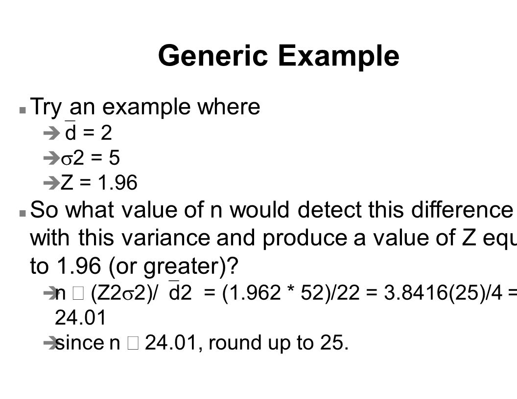 Generic Example n Try an example where   d = 2   2 = 5 è Z = 1.96 n So what value of n would detect this difference with this variance and produce a value of Z equal to 1.96 (or greater).
