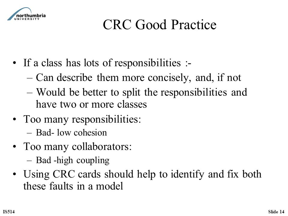 IS514Slide 14 CRC Good Practice If a class has lots of responsibilities :- –Can describe them more concisely, and, if not –Would be better to split th