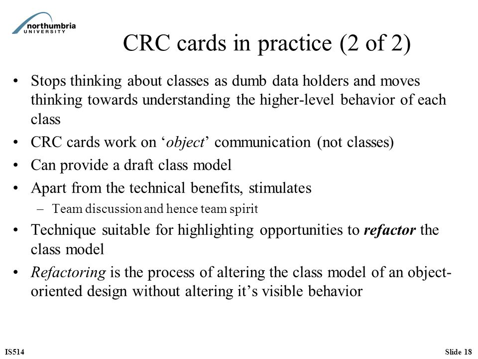 IS514Slide 18 CRC cards in practice (2 of 2) Stops thinking about classes as dumb data holders and moves thinking towards understanding the higher-lev