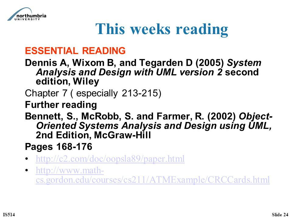 IS514Slide 24 This weeks reading ESSENTIAL READING Dennis A, Wixom B, and Tegarden D (2005) System Analysis and Design with UML version 2 second editi