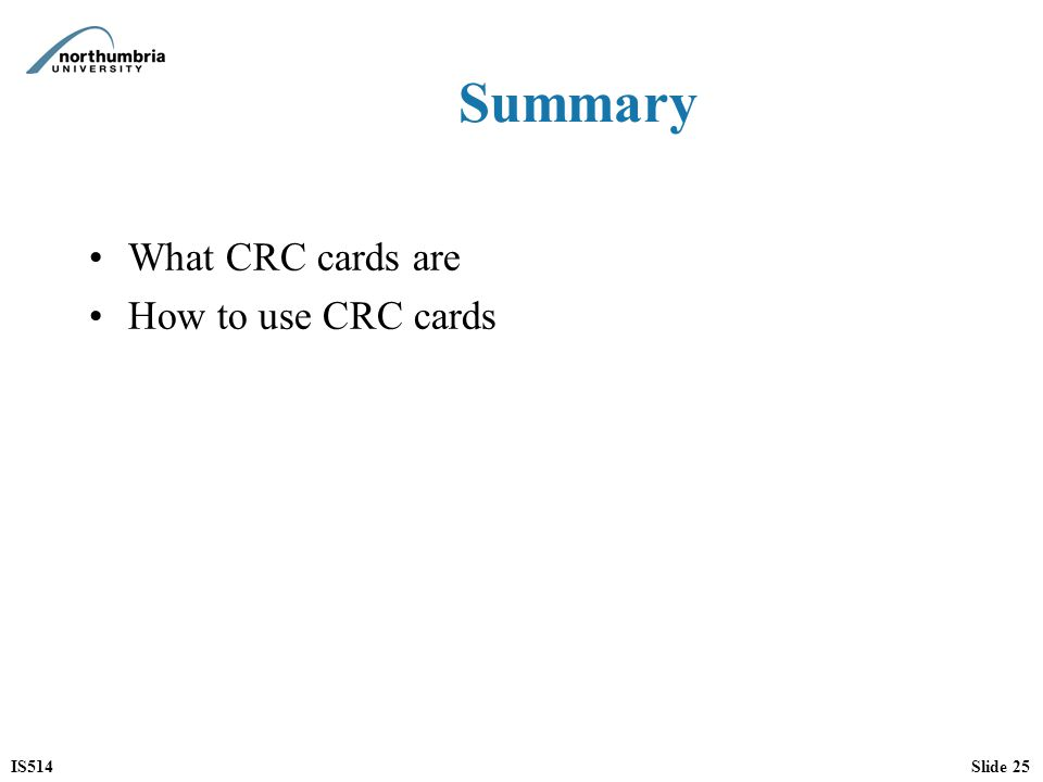 IS514Slide 25 Summary What CRC cards are How to use CRC cards