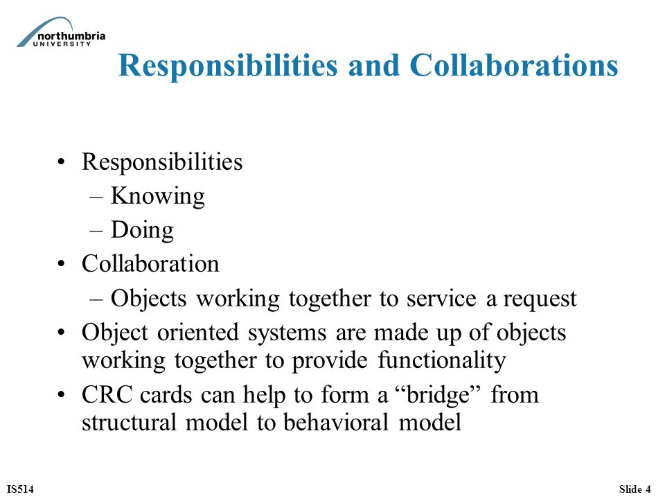 IS514Slide 5 The essentials of CRC cards Anthropomorphism Pretending classes have human characteristics Extremely simple technique Rather than use diagrams to develop models use 4 x 6 index cards Rather than indicate attributes and operations on the cards, they identify responsibilities and collaborators Two uses: –Examining domain –Based upon use cases and use case descriptions from the domain