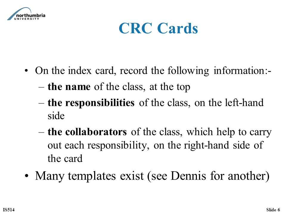IS514Slide 17 CRC cards in practice (1 of 2) One of the main benefits of CRC cards is that they encourage animated discussion among developers Especially effective when walking through a Use Case to see how the classes are going to implement it (using role play) –We will see an example of this in the seminars –Anthropomorphism Developers pick cards as each class collaborates in the Use Case As ideas about responsibilities are formed the cards are annotated