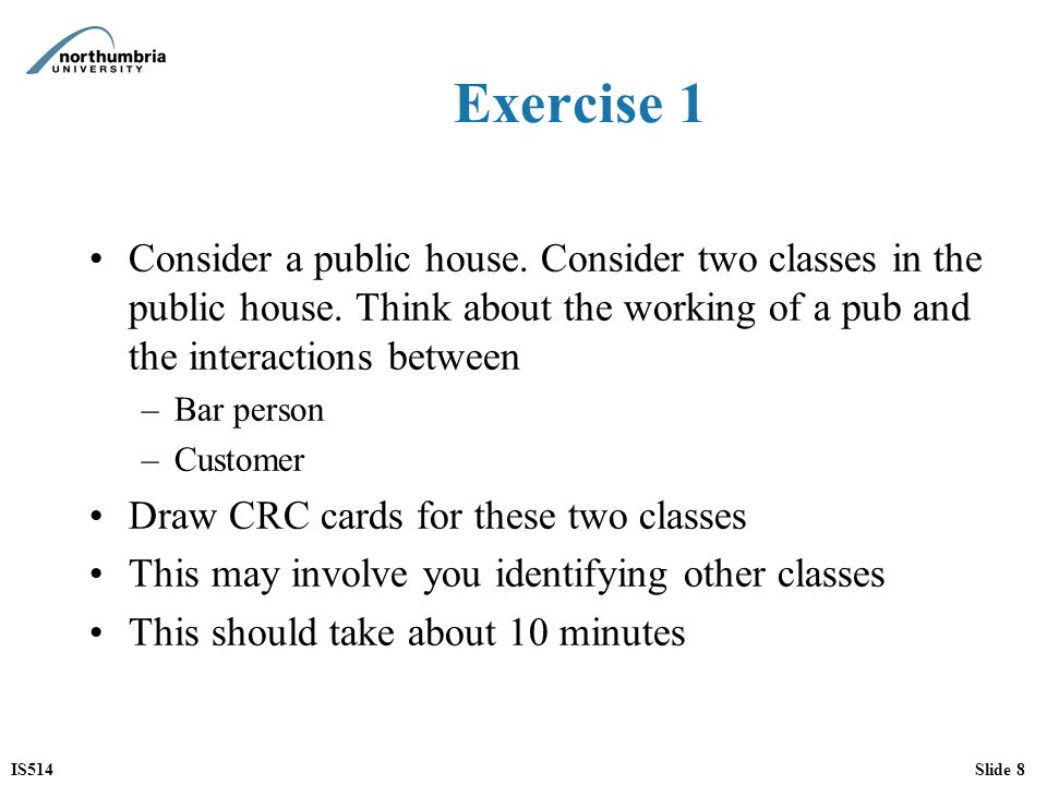 IS514Slide 8 Exercise 1 Consider a public house. Consider two classes in the public house. Think about the working of a pub and the interactions betwe