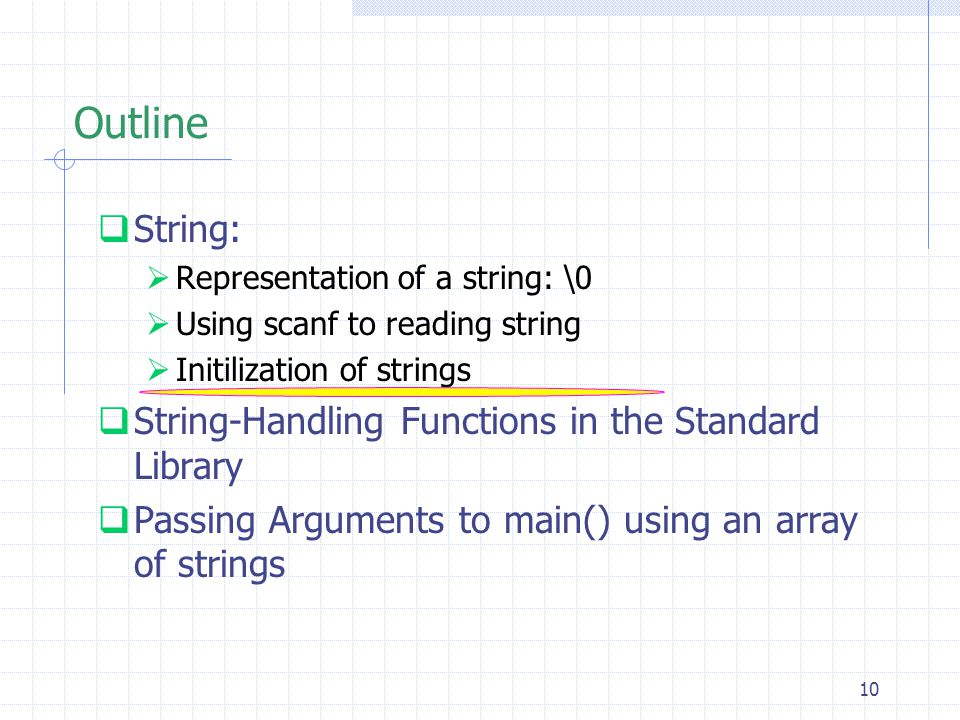 10 Outline  String:  Representation of a string: \0  Using scanf to reading string  Initilization of strings  String-Handling Functions in the Standard Library  Passing Arguments to main() using an array of strings