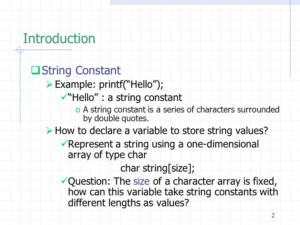 13 Initialization of Strings  Difference between  initializing an array with a constant string and  initializing a pointer with a constant string #include int main(void){ char s[]= abcdefg ; char *p= abcdefg ; printf( %s\n ,s); printf( %s\n ,p); printf( %d\n ,sizeof(p)); printf( %d\n ,sizeof(s)); } 4 bytes is used to represent a memory address % a.out abcdefg 4 8