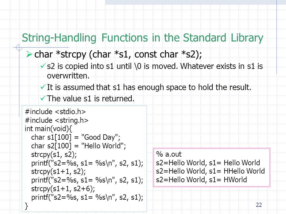 22 String-Handling Functions in the Standard Library  char *strcpy (char *s1, const char *s2); s2 is copied into s1 until \0 is moved.