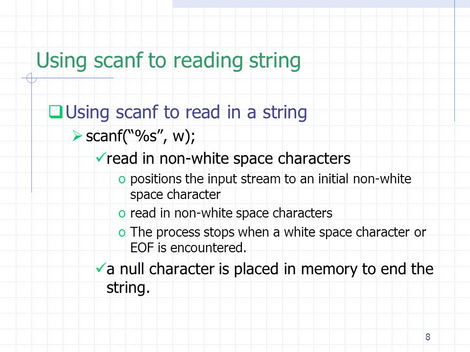 8 Using scanf to reading string  Using scanf to read in a string  scanf( %s , w); read in non-white space characters opositions the input stream to an initial non-white space character oread in non-white space characters oThe process stops when a white space character or EOF is encountered.