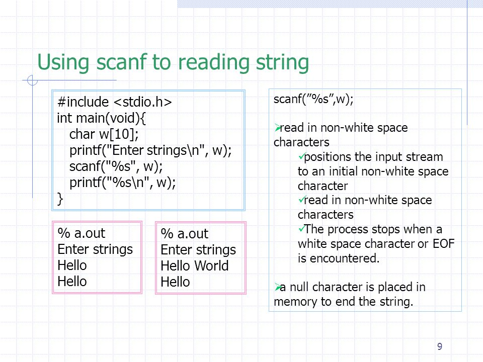 9 Using scanf to reading string #include int main(void){ char w[10]; printf( Enter strings\n , w); scanf( %s , w); printf( %s\n , w); } % a.out Enter strings Hello % a.out Enter strings Hello World Hello scanf( %s ,w);  read in non-white space characters positions the input stream to an initial non-white space character read in non-white space characters The process stops when a white space character or EOF is encountered.