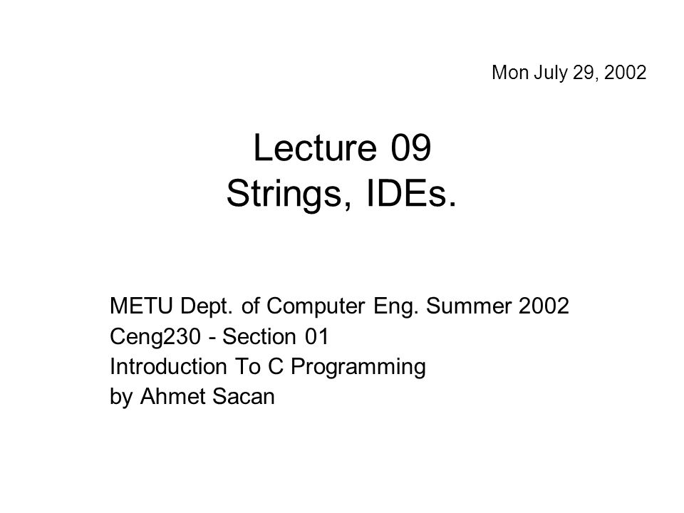 Lecture 09 Strings, IDEs. METU Dept. of Computer Eng. Summer 2002 Ceng230 - Section 01 Introduction To C Programming by Ahmet Sacan Mon July 29, 2002