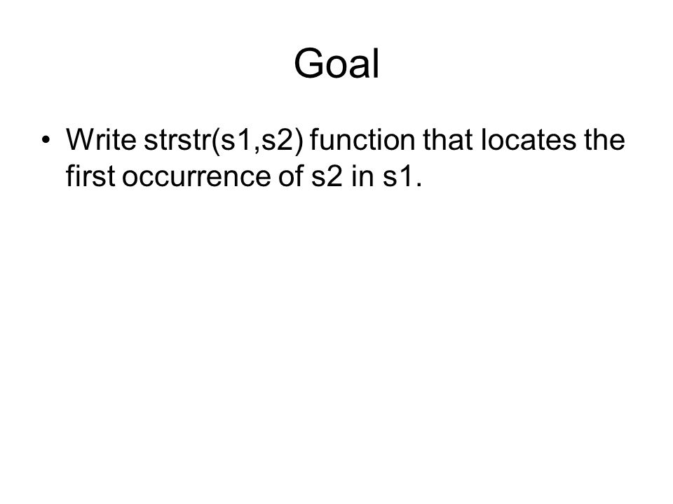 Goal Write strstr(s1,s2) function that locates the first occurrence of s2 in s1.
