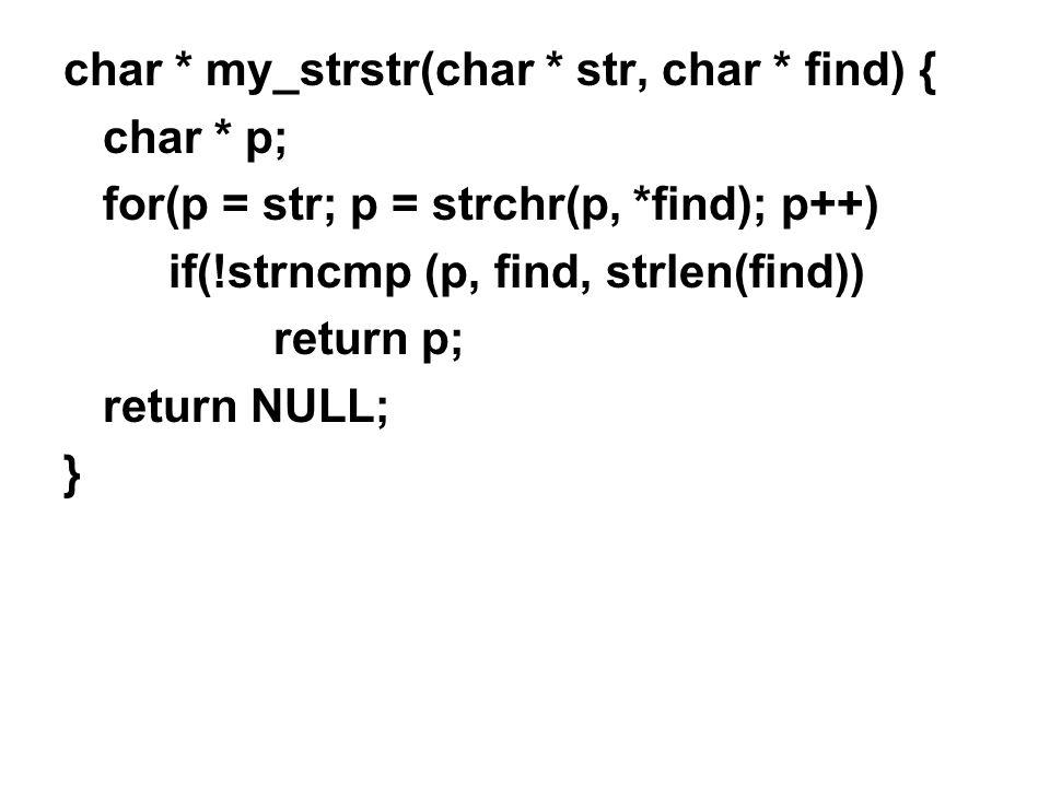 char * my_strstr(char * str, char * find) { char * p; for(p = str; p = strchr(p, *find); p++) if(!strncmp (p, find, strlen(find)) return p; return NULL; }