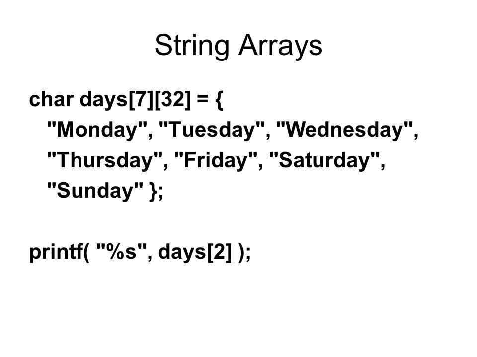 String Arrays char days[7][32] = { Monday , Tuesday , Wednesday , Thursday , Friday , Saturday , Sunday }; printf( %s , days[2] );
