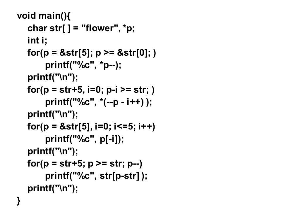 void main(){ char str[ ] = flower , *p; int i; for(p = &str[5]; p >= &str[0]; ) printf( %c , *p--); printf( \n ); for(p = str+5, i=0; p-i >= str; ) printf( %c , *(--p - i++) ); printf( \n ); for(p = &str[5], i=0; i<=5; i++) printf( %c , p[-i]); printf( \n ); for(p = str+5; p >= str; p--) printf( %c , str[p-str] ); printf( \n ); }