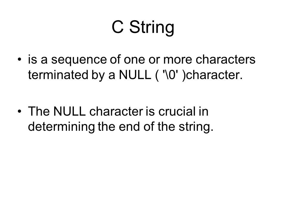 C String is a sequence of one or more characters terminated by a NULL ( \0 )character.