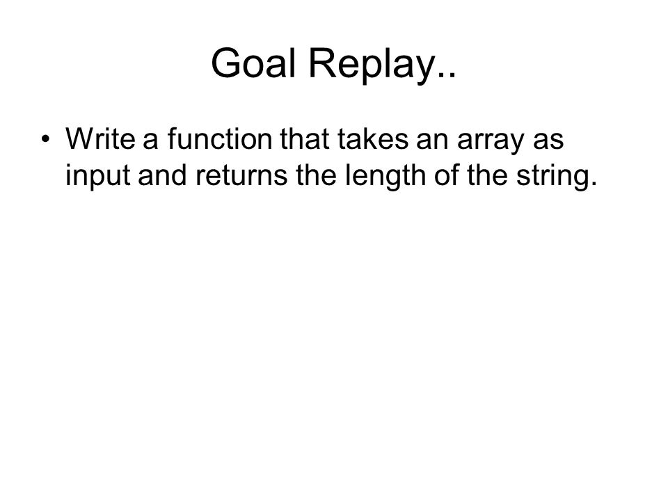 Goal Replay.. Write a function that takes an array as input and returns the length of the string.