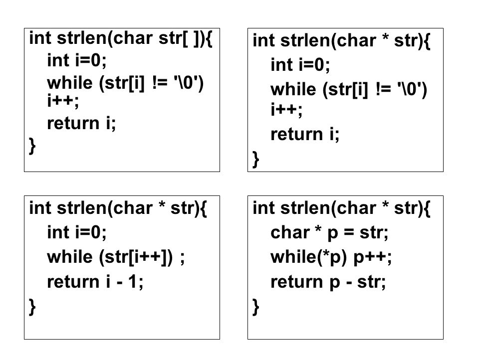 int strlen(char str[ ]){ int i=0; while (str[i] != \0 ) i++; return i; } int strlen(char * str){ int i=0; while (str[i] != \0 ) i++; return i; } int strlen(char * str){ char * p = str; while(*p) p++; return p - str; } int strlen(char * str){ int i=0; while (str[i++]) ; return i - 1; }