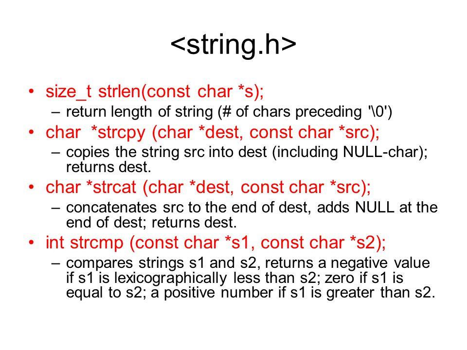 size_t strlen(const char *s); –return length of string (# of chars preceding \0 ) char *strcpy (char *dest, const char *src); –copies the string src into dest (including NULL-char); returns dest.