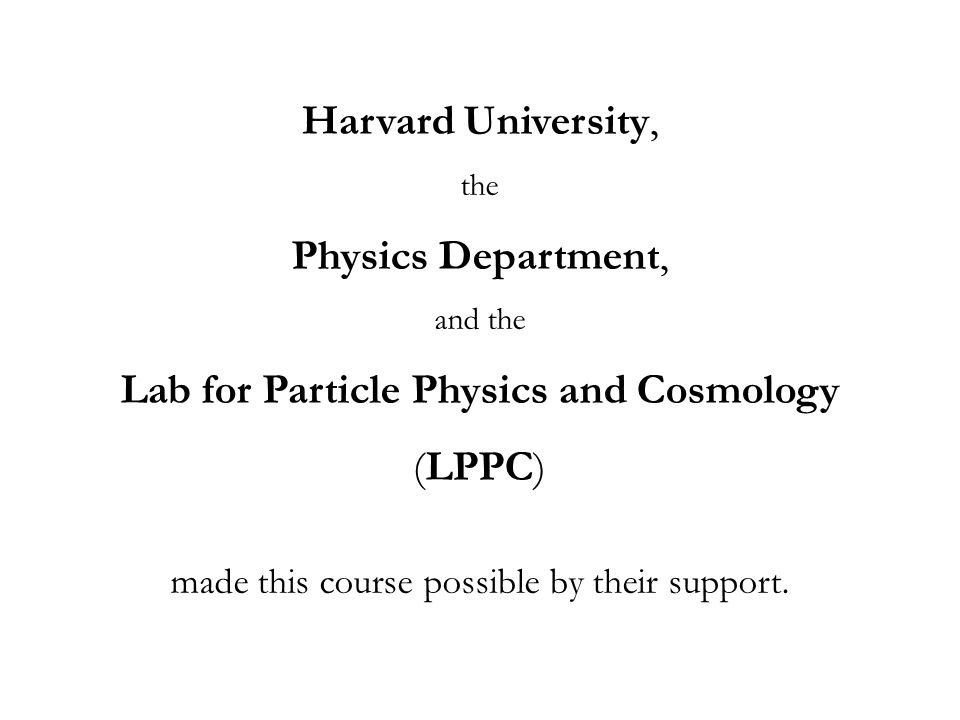 Harvard University, the Physics Department, and the Lab for Particle Physics and Cosmology (LPPC) made this course possible by their support.