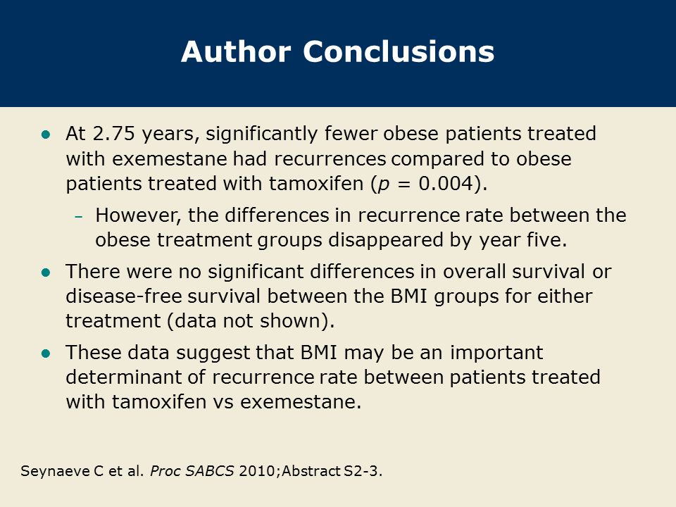 Author Conclusions At 2.75 years, significantly fewer obese patients treated with exemestane had recurrences compared to obese patients treated with t