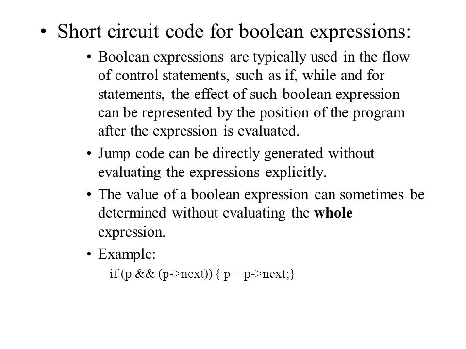 Short circuit code for boolean expressions: Boolean expressions are typically used in the flow of control statements, such as if, while and for statements, the effect of such boolean expression can be represented by the position of the program after the expression is evaluated.