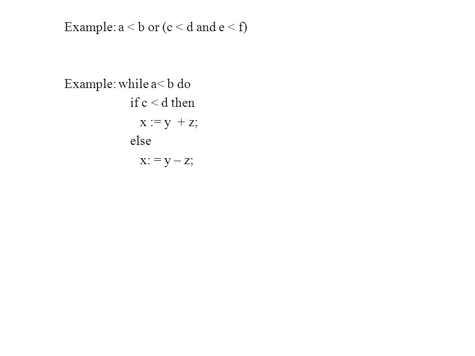 Example: a < b or (c < d and e < f) Example: while a< b do if c < d then x := y + z; else x: = y – z;