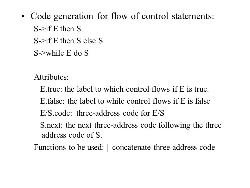 Code generation for flow of control statements: S->if E then S S->if E then S else S S->while E do S Attributes: E.true: the label to which control flows if E is true.