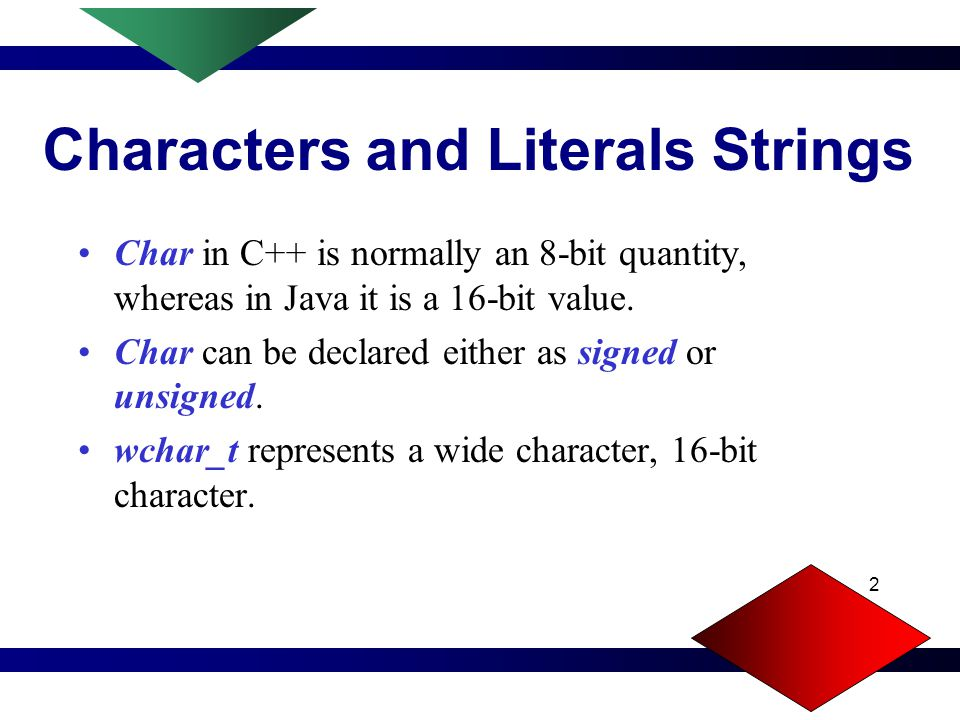 2 Characters and Literals Strings Char in C++ is normally an 8-bit quantity, whereas in Java it is a 16-bit value.