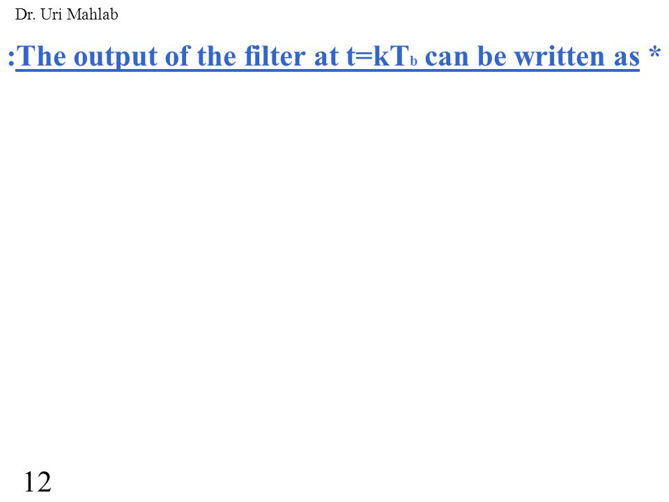 :The signal component in the output at t=kT b h( ) is the impulse response of the receiver filter* ISI=0* 13 Dr.